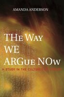 The Way We Argue Now: A Study in the Cultures of Theory - Amanda Anderson