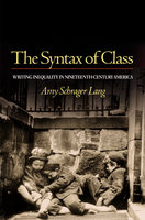 The Syntax of Class: Writing Inequality in Nineteenth-Century America - Amy Schrager Lang