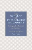 The Concept of Presocratic Philosophy: Its Origin, Development, and Significance - André Laks