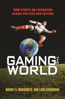 Gaming the World: How Sports Are Reshaping Global Politics and Culture - Andrei S. Markovits, Lars Rensmann