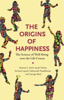 The Origins of Happiness: The Science of Well-Being over the Life Course - Andrew Clark, Richard Layard, Sarah Flèche, George Ward, Nattavudh Powdthavee