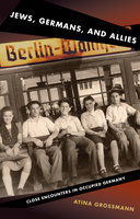 Jews, Germans, and Allies: Close Encounters in Occupied Germany - Atina Grossmann