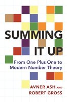 Summing It Up: From One Plus One to Modern Number Theory - Avner Ash, Robert Gross