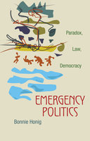 Emergency Politics: Paradox, Law, Democracy - Bonnie Honig