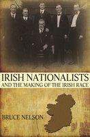 Irish Nationalists and the Making of the Irish Race - Bruce Nelson