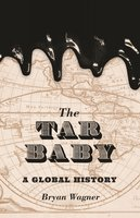 The Tar Baby: A Global History - Bryan Wagner