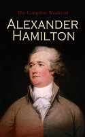 The Complete Works of Alexander Hamilton - Alexander Hamilton, Allan McLane Hamilton