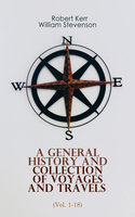 A General History and Collection of Voyages and Travels (Vol. 1-18) - Robert Kerr