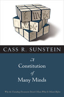 A Constitution of Many Minds: Why the Founding Document Doesn't Mean What It Meant Before - Cass R. Sunstein