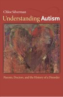 Understanding Autism: Parents, Doctors, and the History of a Disorder - Chloe Silverman
