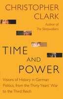 Time and Power: Visions of History in German Politics, from the Thirty Years' War to the Third Reich - Christopher Clark