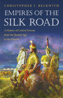 Empires of the Silk Road: A History of Central Eurasia from the Bronze Age to the Present - Christopher I. Beckwith