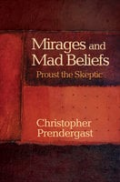 Mirages and Mad Beliefs: Proust the Skeptic - Christopher Prendergast