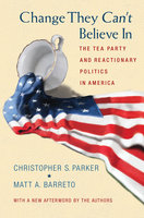 Change They Can't Believe In: The Tea Party and Reactionary Politics in America – Updated Edition - Matt A. Barreto, Christopher S. Parker