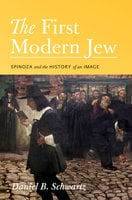 The First Modern Jew: Spinoza and the History of an Image - Daniel B. Schwartz