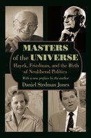 Masters of the Universe: Hayek, Friedman, and the Birth of Neoliberal Politics – Updated Edition - Daniel Stedman Jones