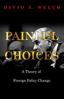 Painful Choices: A Theory of Foreign Policy Change - David A. Welch
