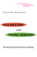 Old Masters and Young Geniuses: The Two Life Cycles of Artistic Creativity - David W. Galenson