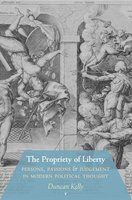 The Propriety of Liberty: Persons, Passions, and Judgement in Modern Political Thought - Duncan Kelly