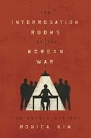 The Interrogation Rooms of the Korean War: The Untold History - Monica Kim