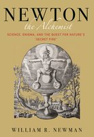 "Newton the Alchemist: Science, Enigma, and the Quest for Nature's ""Secret Fire"" - William Newman"