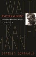 Walter Kaufmann: Philosopher, Humanist, Heretic - Stanley Corngold
