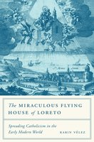 The Miraculous Flying House of Loreto: Spreading Catholicism in the Early Modern World - Karin Vélez