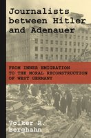 Journalists between Hitler and Adenauer: From Inner Emigration to the Moral Reconstruction of West Germany - Volker R. Berghahn