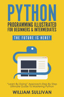 """Python Programming Illustrated For Beginners & Intermediates""""Learn By Doing"""" Approach-Step By Step Ultimate Guide To Mastering Python - William Sullivan"""