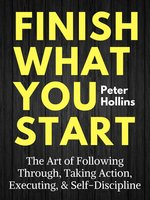 Finish What You Start - Peter Hollins