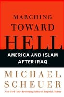 Marching Toward Hell: America and Islam After Iraq - Michael Scheuer