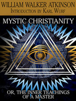Mystic Christianity, or The Inner Teachings of the Master - William Walker Atkinson