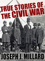True Stories of the Civil War - Joseph J. Millard