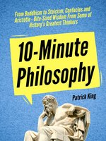 10-Minute Philosophy: From Buddhism to Stoicism, Confucius and Aristotle - Bite-Sized Wisdom From Some of History's Greatest Thinkers - Patrick King