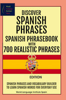 Discover Spanish Phrases Spanish Phrasebook with 700 Realistic Phrases Spanish Phrases and Vocabulary Builder to Learn Spanish Words for Everyday Use - World Language Institute Spain