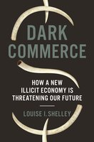 Dark Commerce: How a New Illicit Economy Is Threatening Our Future - Louise I. Shelley
