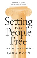 Setting the People Free: The Story of Democracy, Second Edition - John Dunn