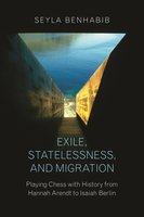 Exile, Statelessness, and Migration: Playing Chess with History from Hannah Arendt to Isaiah Berlin - Seyla Benhabib