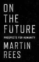 On the Future: Prospects for Humanity - Martin Rees