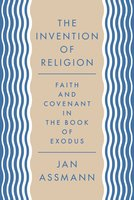 The Invention of Religion: Faith and Covenant in the Book of Exodus - Jan Assmann
