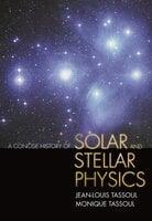 A Concise History of Solar and Stellar Physics - Monique Tassoul, Jean-Louis Tassoul