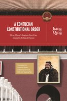 A Confucian Constitutional Order: How China's Ancient Past Can Shape Its Political Future - Jiang Qing