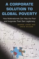 A Corporate Solution to Global Poverty: How Multinationals Can Help the Poor and Invigorate Their Own Legitimacy - Craig Wilson, George Lodge