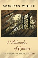 A Philosophy of Culture: The Scope of Holistic Pragmatism - Morton White