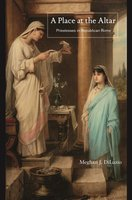 A Place at the Altar: Priestesses in Republican Rome - Meghan J. DiLuzio