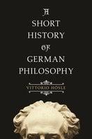 A Short History of German Philosophy - Vittorio Hösle
