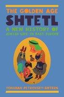 The Golden Age Shtetl: A New History of Jewish Life in East Europe - Yohanan Petrovsky-Shtern