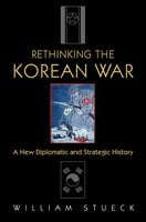 Rethinking the Korean War: A New Diplomatic and Strategic History - William Stueck