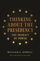 Thinking About the Presidency: The Primacy of Power - William G. Howell