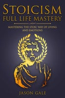 Stoicism Full Life Mastery - Jason Gale